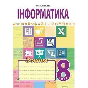 Інформатика робочий зошит 8 клас Казанцева Ольга Павлівна