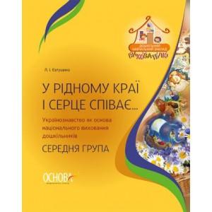 У рідному краї і серце співає Українознавство як основа національного виховання дошкільників Середня група Євтушина Л.І.
