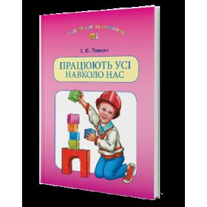 Працюють усі навколо нас Навчальний посібник для дітей старшого дошкільного віку Товкач І. Є.